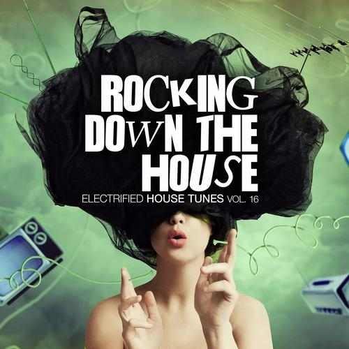 Album Art - Rocking Down The House - Electrified House Tunes Vol. 16